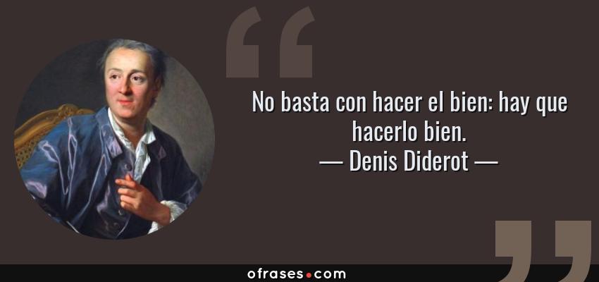 Frases de Denis Diderot - No basta con hacer el bien: hay que hacerlo bien.
