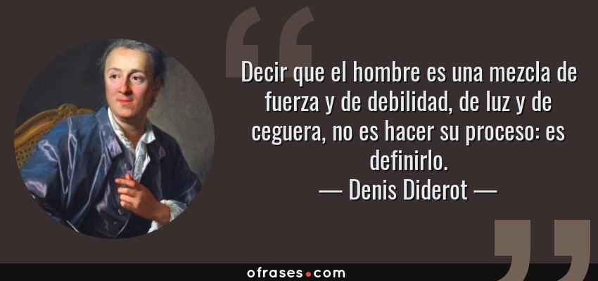 Frases de Denis Diderot - Decir que el hombre es una mezcla de fuerza y de debilidad, de luz y de ceguera, no es hacer su proceso: es definirlo.