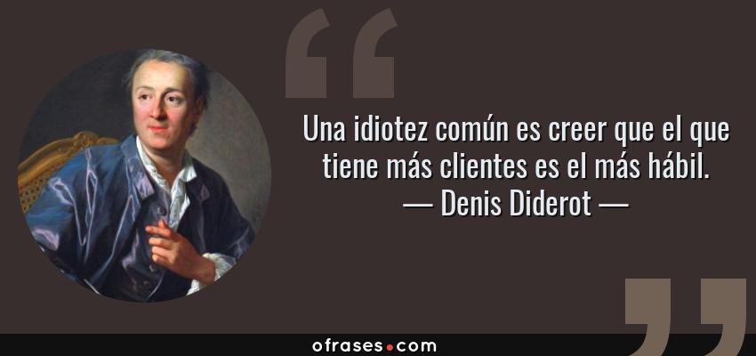 Frases de Denis Diderot - Una idiotez común es creer que el que tiene más clientes es el más hábil.