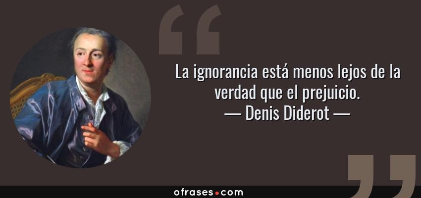 Frases de Denis Diderot - La ignorancia está menos lejos de la verdad que el prejuicio.