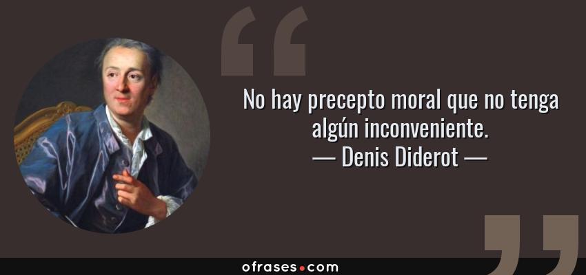 Frases de Denis Diderot - No hay precepto moral que no tenga algún inconveniente.