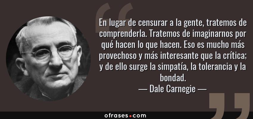 Frases de Dale Carnegie - En lugar de censurar a la gente, tratemos de comprenderla. Tratemos de imaginarnos por qué hacen lo que hacen. Eso es mucho más provechoso y más interesante que la crítica; y de ello surge la simpatía, la tolerancia y la bondad.