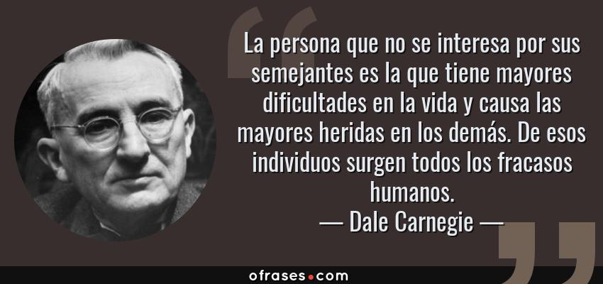 Frases de Dale Carnegie - La persona que no se interesa por sus semejantes es la que tiene mayores dificultades en la vida y causa las mayores heridas en los demás. De esos individuos surgen todos los fracasos humanos.