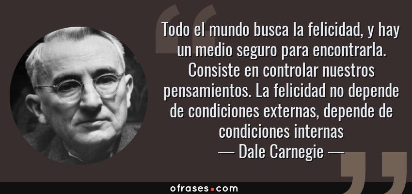 Frases de Dale Carnegie - Todo el mundo busca la felicidad, y hay un medio seguro para encontrarla. Consiste en controlar nuestros pensamientos. La felicidad no depende de condiciones externas, depende de condiciones internas