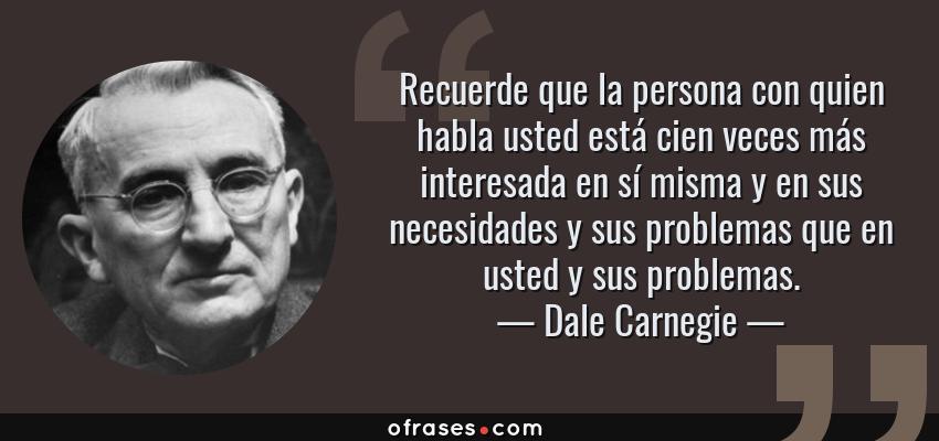 Frases de Dale Carnegie - Recuerde que la persona con quien habla usted está cien veces más interesada en sí misma y en sus necesidades y sus problemas que en usted y sus problemas.