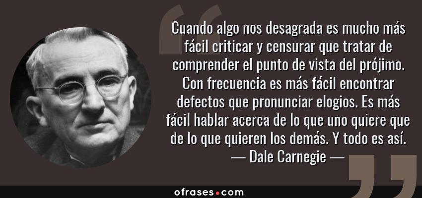 Frases de Dale Carnegie - Cuando algo nos desagrada es mucho más fácil criticar y censurar que tratar de comprender el punto de vista del prójimo. Con frecuencia es más fácil encontrar defectos que pronunciar elogios. Es más fácil hablar acerca de lo que uno quiere que de lo que quieren los demás. Y todo es así.
