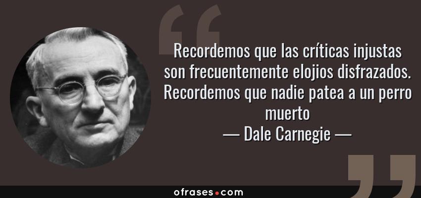 Frases de Dale Carnegie - Recordemos que las críticas injustas son frecuentemente elojios disfrazados. Recordemos que nadie patea a un perro muerto