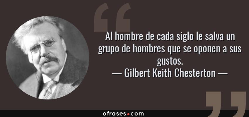 Frases de Gilbert Keith Chesterton - Al hombre de cada siglo le salva un grupo de hombres que se oponen a sus gustos.