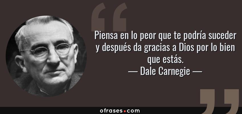 Frases de Dale Carnegie - Piensa en lo peor que te podría suceder y después da gracias a Dios por lo bien que estás.
