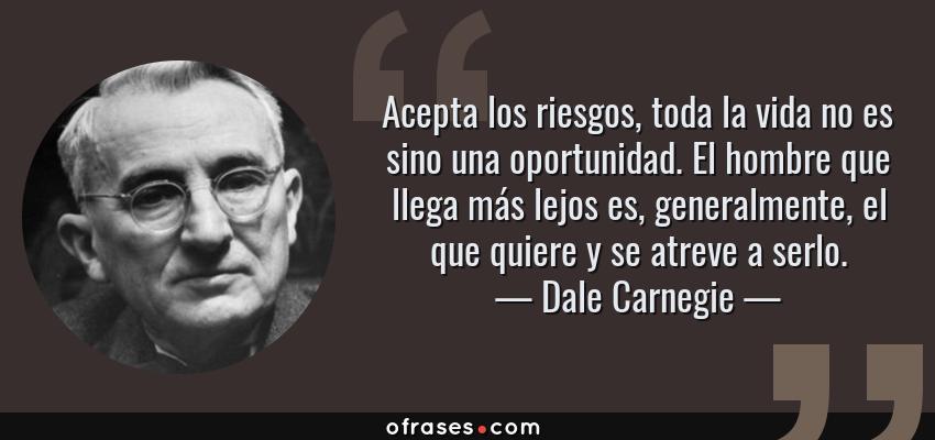 Frases de Dale Carnegie - Acepta los riesgos, toda la vida no es sino una oportunidad. El hombre que llega más lejos es, generalmente, el que quiere y se atreve a serlo.