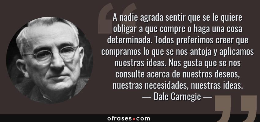 Frases de Dale Carnegie - A nadie agrada sentir que se le quiere obligar a que compre o haga una cosa determinada. Todos preferimos creer que compramos lo que se nos antoja y aplicamos nuestras ideas. Nos gusta que se nos consulte acerca de nuestros deseos, nuestras necesidades, nuestras ideas.