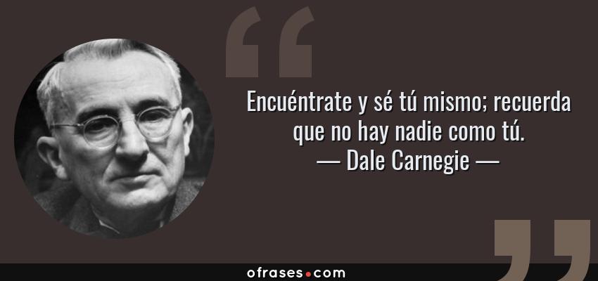 Frases de Dale Carnegie - Encuéntrate y sé tú mismo; recuerda que no hay nadie como tú.