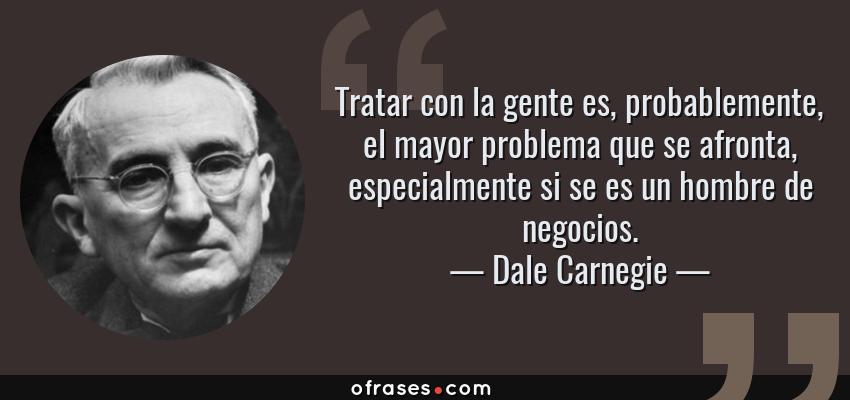 Frases de Dale Carnegie - Tratar con la gente es, probablemente, el mayor problema que se afronta, especialmente si se es un hombre de negocios.