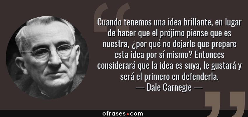 Frases de Dale Carnegie - Cuando tenemos una idea brillante, en lugar de hacer que el prójimo piense que es nuestra, ¿por qué no dejarle que prepare esta idea por sí mismo? Entonces considerará que la idea es suya, le gustará y será el primero en defenderla.