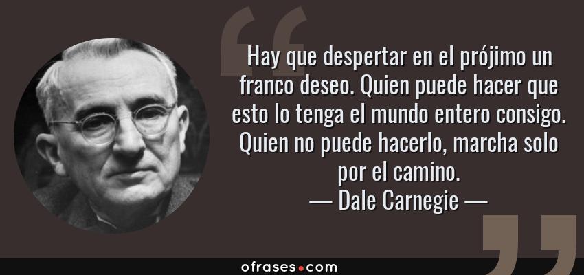 Frases de Dale Carnegie - Hay que despertar en el prójimo un franco deseo. Quien puede hacer que esto lo tenga el mundo entero consigo. Quien no puede hacerlo, marcha solo por el camino.