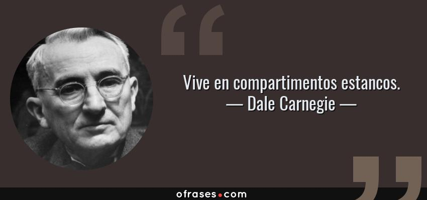 Frases de Dale Carnegie - Vive en compartimentos estancos.