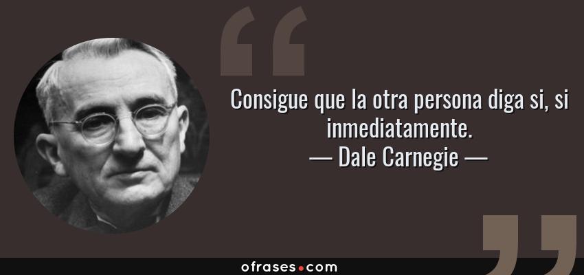 Frases de Dale Carnegie - Consigue que la otra persona diga si, si inmediatamente.