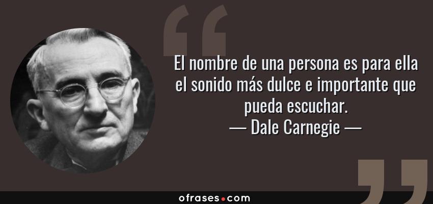 Frases de Dale Carnegie - El nombre de una persona es para ella el sonido más dulce e importante que pueda escuchar.