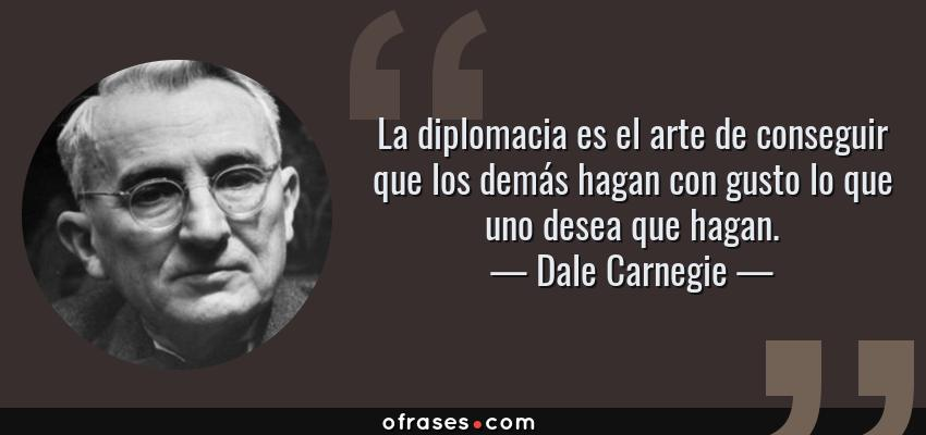 Frases de Dale Carnegie - La diplomacia es el arte de conseguir que los demás hagan con gusto lo que uno desea que hagan.