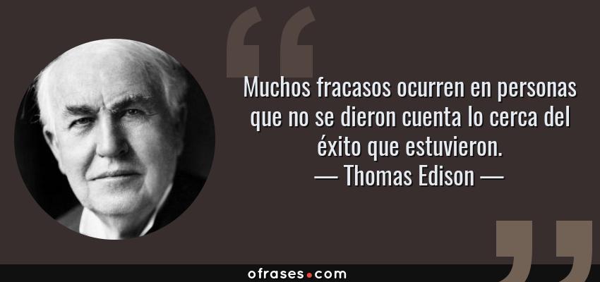 Frases de Thomas Edison - Muchos fracasos ocurren en personas que no se dieron cuenta lo cerca del éxito que estuvieron.
