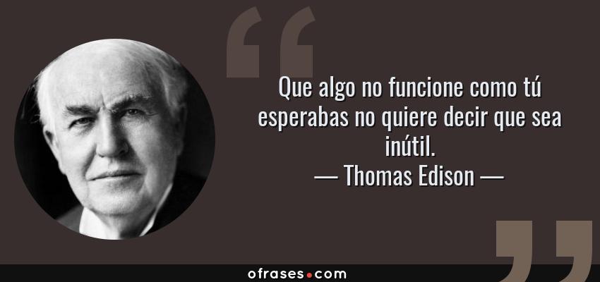 Frases de Thomas Edison - Que algo no funcione como tú esperabas no quiere decir que sea inútil.