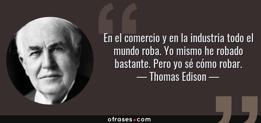 Frases de Thomas Edison - En el comercio y en la industria todo el mundo roba. Yo mismo he robado bastante. Pero yo sé cómo robar.