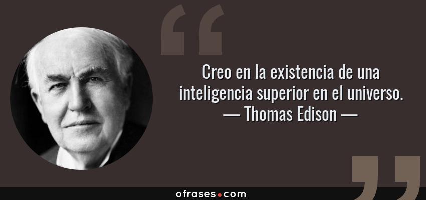 Frases de Thomas Edison - Creo en la existencia de una inteligencia superior en el universo.