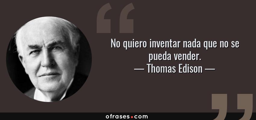 Frases de Thomas Edison - No quiero inventar nada que no se pueda vender.