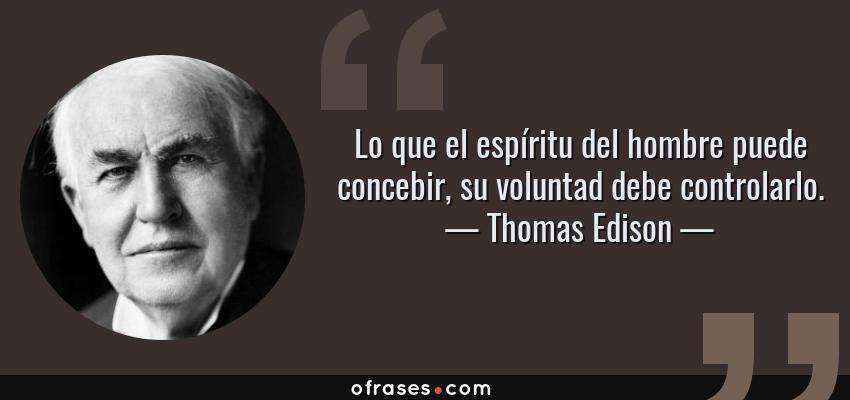 Frases de Thomas Edison - Lo que el espíritu del hombre puede concebir, su voluntad debe controlarlo.