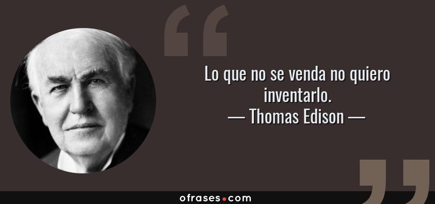 Frases de Thomas Edison - Lo que no se venda no quiero inventarlo.