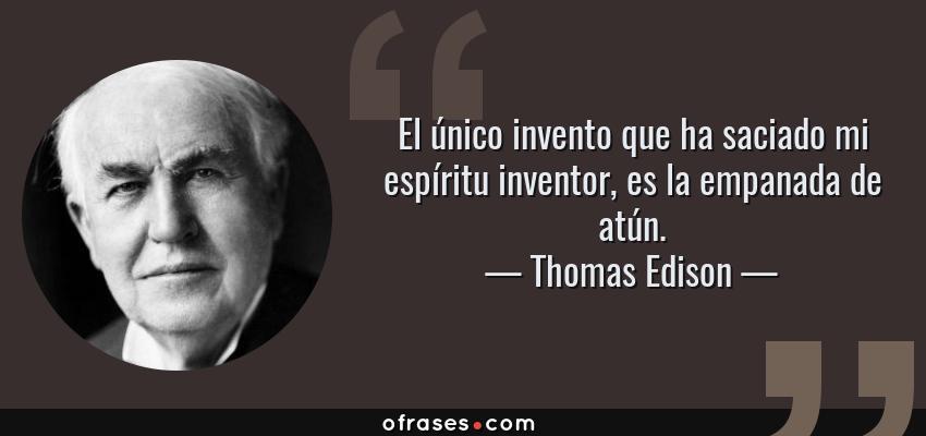 Frases de Thomas Edison - El único invento que ha saciado mi espíritu inventor, es la empanada de atún.