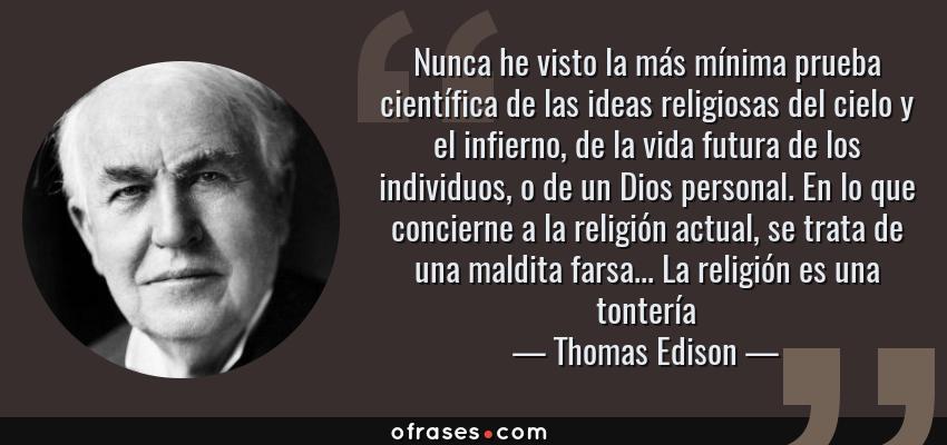 Frases de Thomas Edison - Nunca he visto la más mínima prueba científica de las ideas religiosas del cielo y el infierno, de la vida futura de los individuos, o de un Dios personal. En lo que concierne a la religión actual, se trata de una maldita farsa... La religión es una tontería