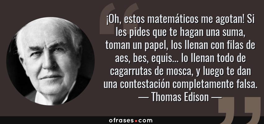 Frases de Thomas Edison - ¡Oh, estos matemáticos me agotan! Si les pides que te hagan una suma, toman un papel, los llenan con filas de aes, bes, equis... lo llenan todo de cagarrutas de mosca, y luego te dan una contestación completamente falsa.