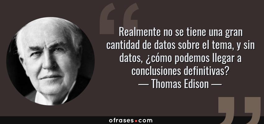 Frases de Thomas Edison - Realmente no se tiene una gran cantidad de datos sobre el tema, y sin datos, ¿cómo podemos llegar a conclusiones definitivas?