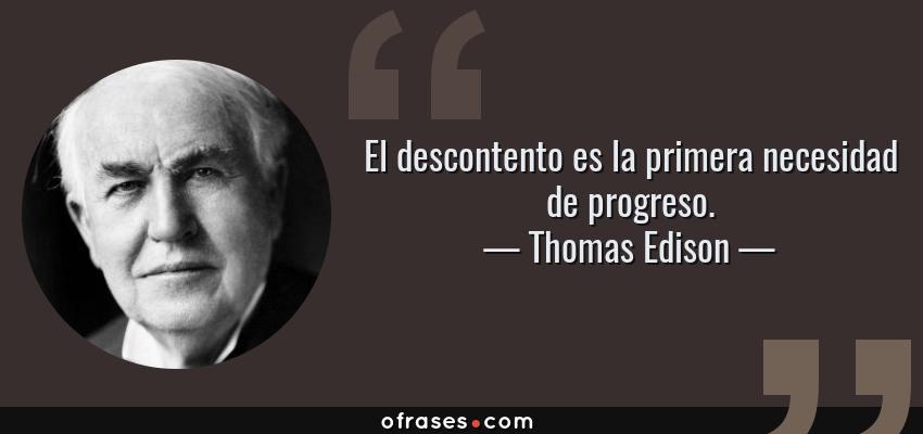 Frases de Thomas Edison - El descontento es la primera necesidad de progreso.