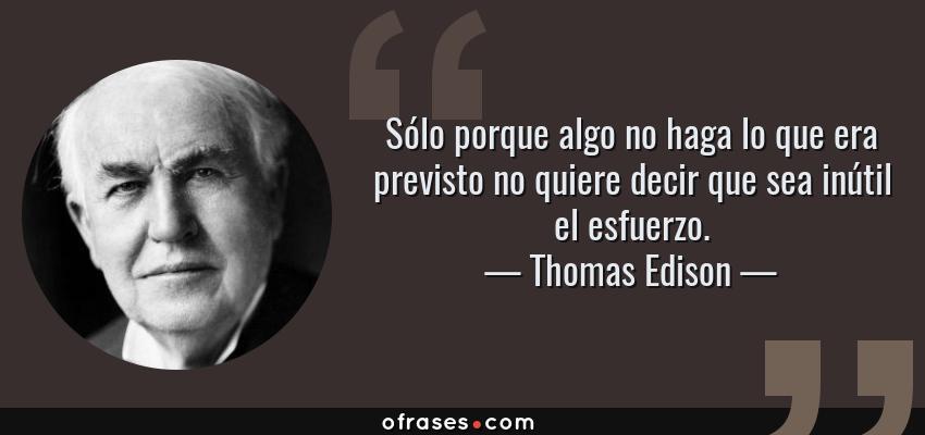 Frases de Thomas Edison - Sólo porque algo no haga lo que era previsto no quiere decir que sea inútil el esfuerzo.
