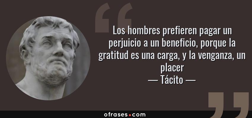 Frases de Tácito - Los hombres prefieren pagar un perjuicio a un beneficio, porque la gratitud es una carga, y la venganza, un placer