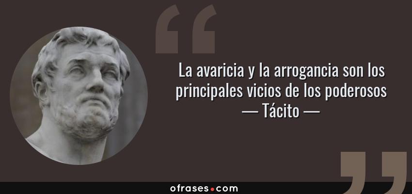 Frases de Tácito - La avaricia y la arrogancia son los principales vicios de los poderosos