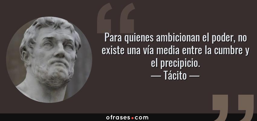 Frases de Tácito - Para quienes ambicionan el poder, no existe una vía media entre la cumbre y el precipicio.