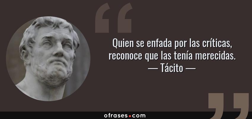 Frases de Tácito - Quien se enfada por las críticas, reconoce que las tenía merecidas.