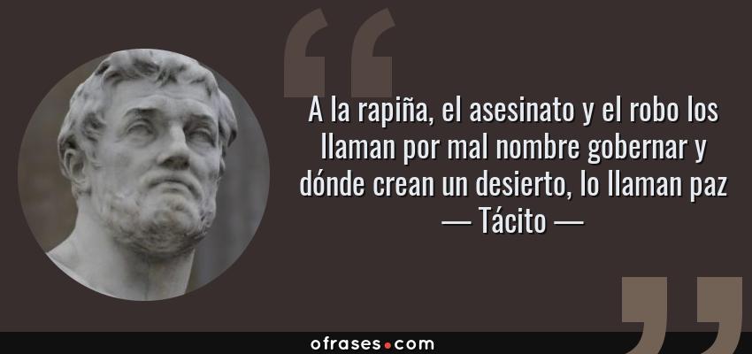 Frases de Tácito - A la rapiña, el asesinato y el robo los llaman por mal nombre gobernar y dónde crean un desierto, lo llaman paz