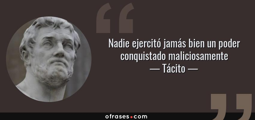 Frases de Tácito - Nadie ejercitó jamás bien un poder conquistado maliciosamente