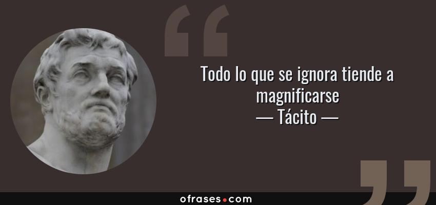 Frases de Tácito - Todo lo que se ignora tiende a magnificarse
