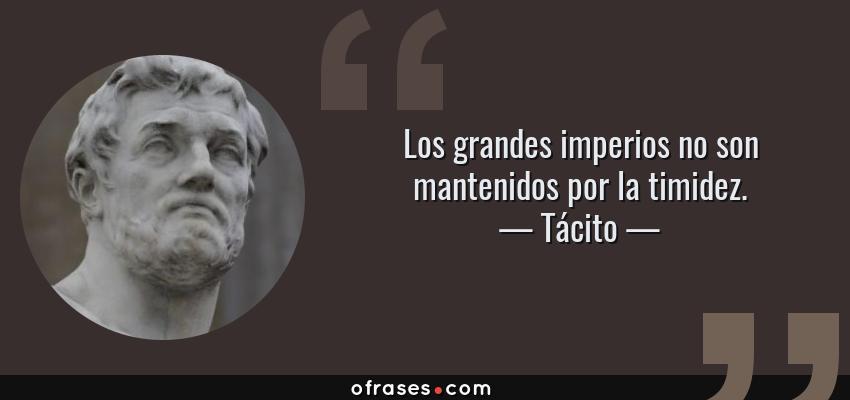 Frases de Tácito - Los grandes imperios no son mantenidos por la timidez.