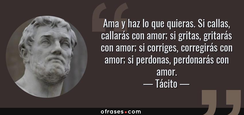 Frases de Tácito - Ama y haz lo que quieras. Si callas, callarás con amor; si gritas, gritarás con amor; si corriges, corregirás con amor; si perdonas, perdonarás con amor.