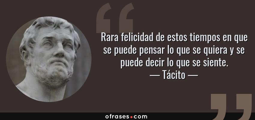 Frases de Tácito - Rara felicidad de estos tiempos en que se puede pensar lo que se quiera y se puede decir lo que se siente.