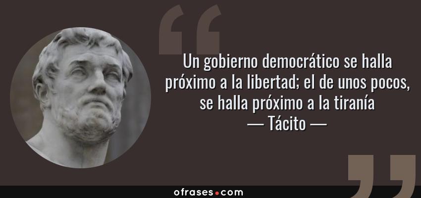 Frases de Tácito - Un gobierno democrático se halla próximo a la libertad; el de unos pocos, se halla próximo a la tiranía