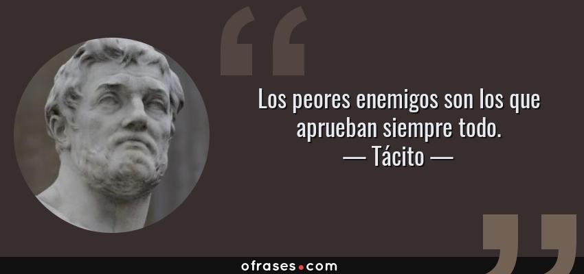 Frases de Tácito - Los peores enemigos son los que aprueban siempre todo.