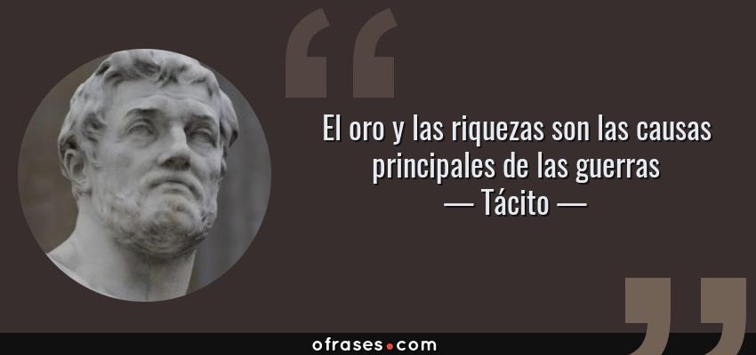 Frases de Tácito - El oro y las riquezas son las causas principales de las guerras