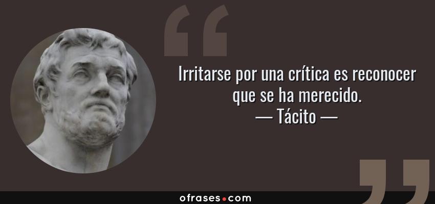 Frases de Tácito - Irritarse por una crítica es reconocer que se ha merecido.